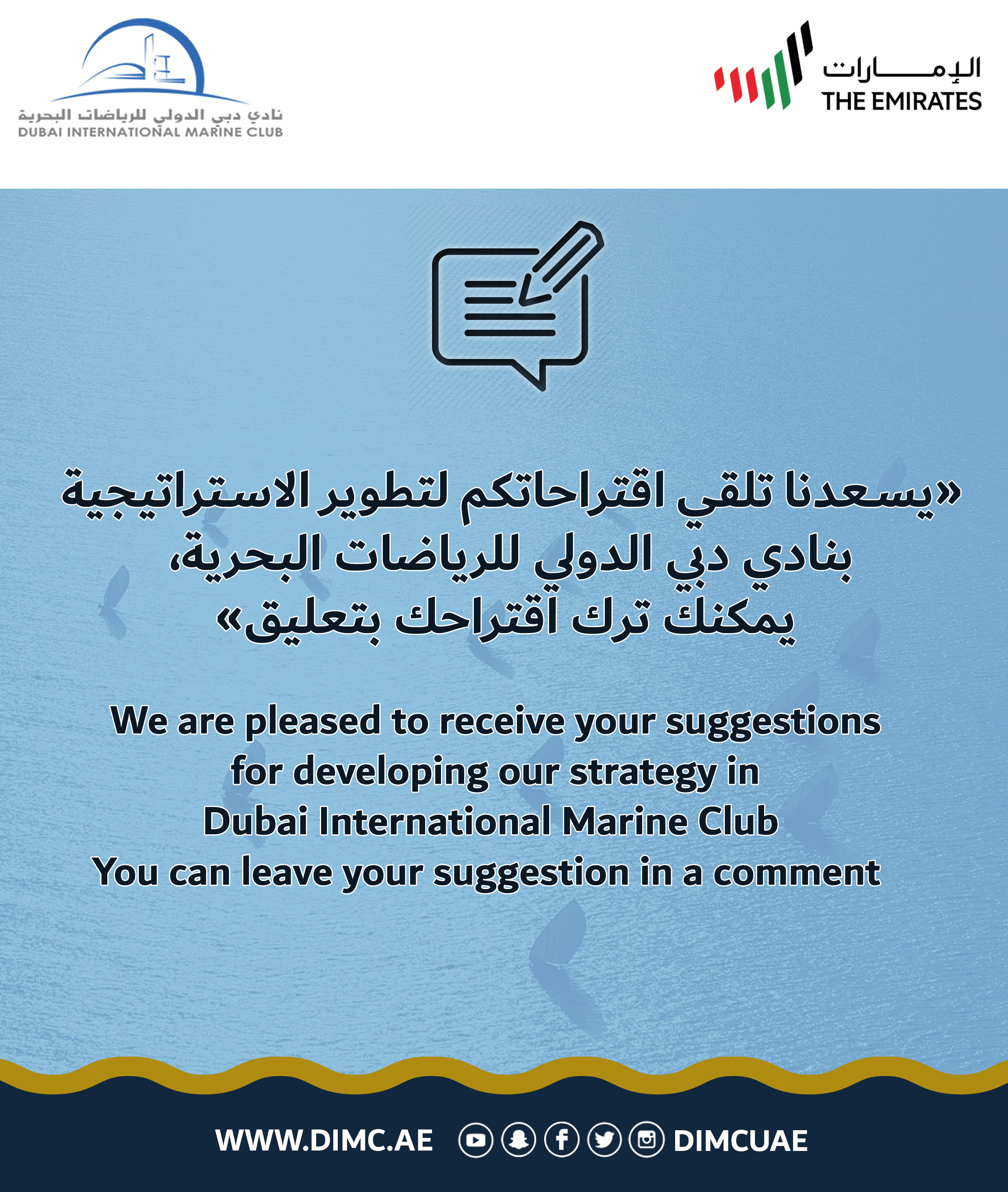 We are pleased to receive your suggestions for developing our strategy in Dubai International Marine Club You can email your suggestion : info@dimc.ae